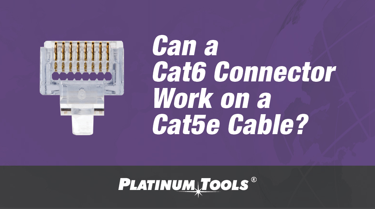 Can a Cat6 connector work on a Cat5e cable? - Platinum Tools®